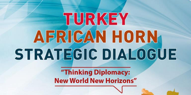 "Turkey - Horn Of Africa Strategic Dialogue  |  ""Thinking Diplomacy: New World New Horizons"""