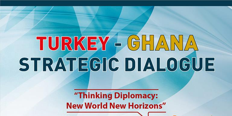 Turkey - Ghana Strategic Dialogue | Thinking Diplomacy: New World New Horizons