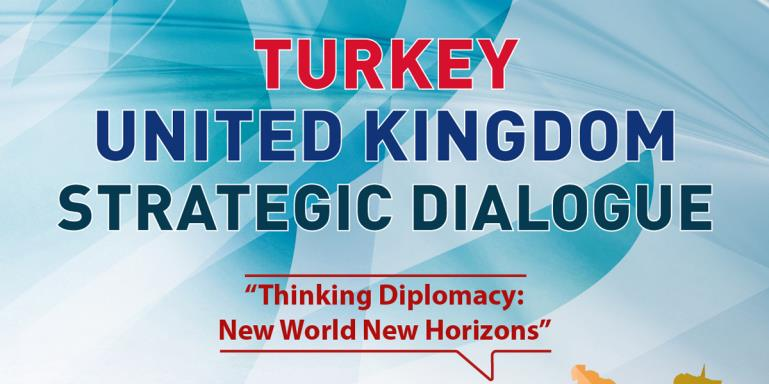 "Turkey - United Kingdom Strategic Dialogue  |  ""Thinking Diplomacy: New World New Horizons"""