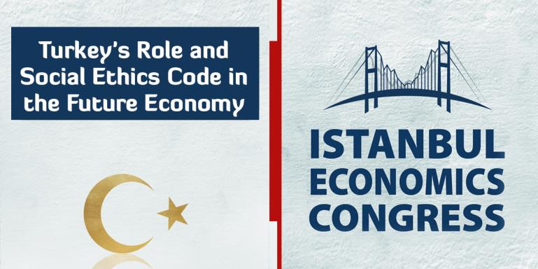 "Istanbul Economics Congress | ""Turkey and Social Ethics Code in the Future Economy"" 