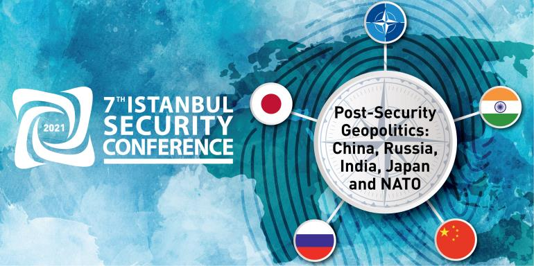 "7TH Istanbul Security Conference (2021) ""Post-Security Geopolitics: China, Russia, India, Japan and NATO"" 