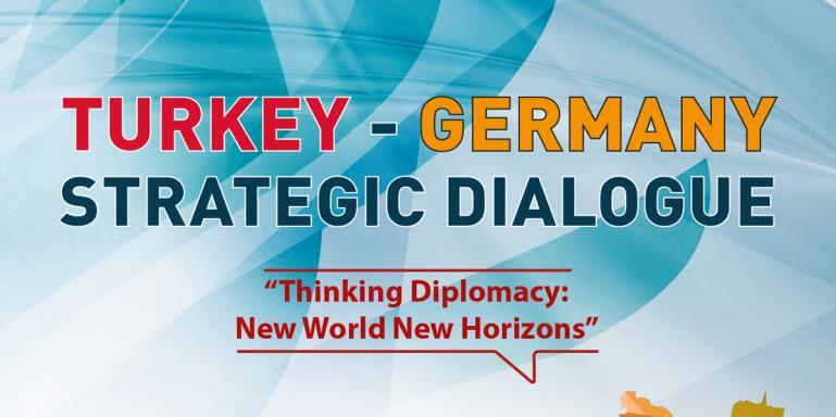 "Turkey - Germany Strategic Dialogue  |  ""Thinking Diplomacy: New World New Horizons"""